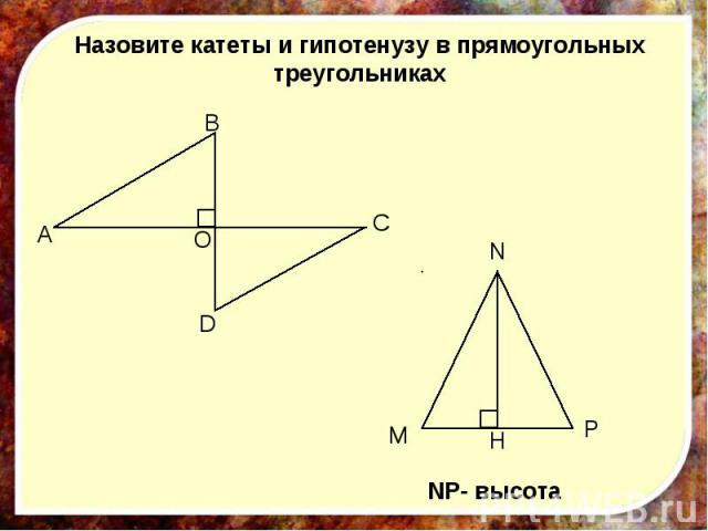 Назовите катеты и гипотенузу в прямоугольных треугольниках NP- высота
