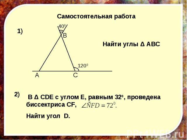 Самостоятельная работа Найти углы Δ АВС В Δ CDE с углом Е, равным 320, проведена биссектриса CF, Найти угол D.