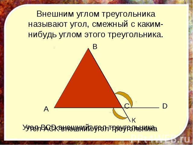 Внешним углом треугольника называют угол, смежный с каким-нибудь углом этого треугольника. Угол ACK внешний угол треугольника