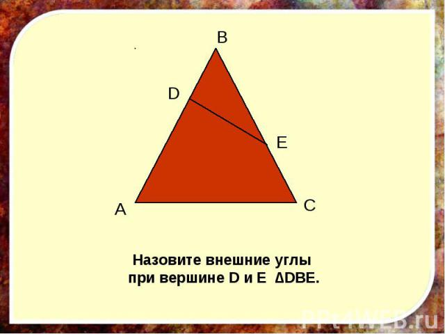 Назовите внешние углы при вершине D и E ∆DBE.