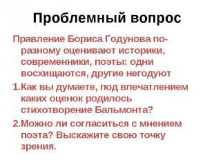 Проблемный вопрос Правление Бориса Годунова по-разному оценивают историки, совре