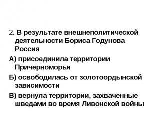 2. В результате внешнеполитической деятельности Бориса Годунова Россия А) присое