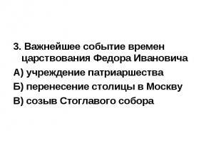 3. Важнейшее событие времен царствования Федора Ивановича А) учреждение патриарш