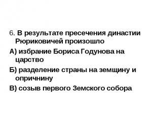 6. В результате пресечения династии Рюриковичей произошло А) избрание Бориса Год