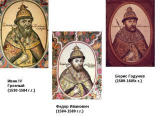 Иван IV Грозный (1530-1584 г.г.) Федор Иванович (1584-1589 г.г.) Борис Годунов (