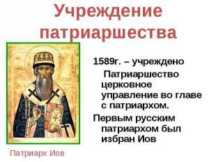 Учреждение патриаршества 1589г. – учреждено Патриаршество церковное управление в