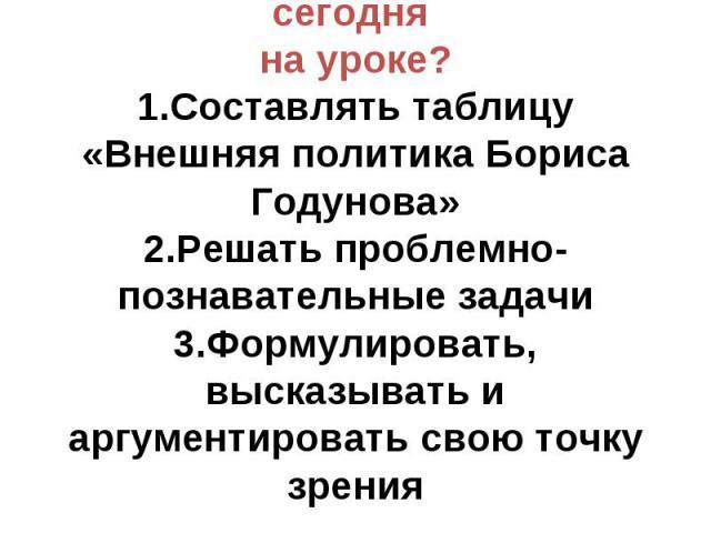 Чему я могу научиться сегодня на уроке? 1.Составлять таблицу «Внешняя политика Бориса Годунова» 2.Решать проблемно-познавательные задачи 3.Формулировать, высказывать и аргументировать свою точку зрения