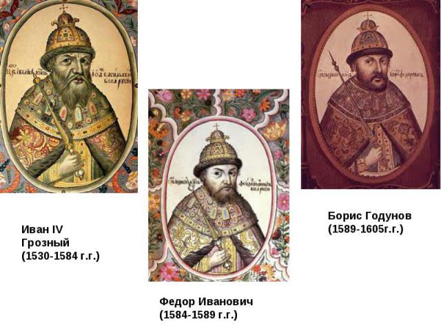 Иван IV Грозный (1530-1584 г.г.) Федор Иванович (1584-1589 г.г.) Борис Годунов (1589-1605г.г.)