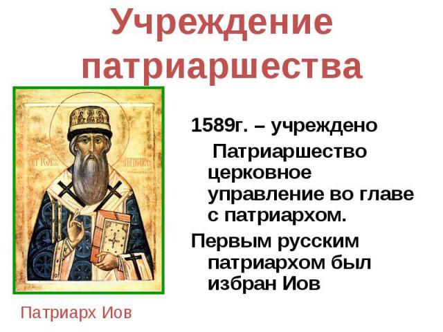 Учреждение патриаршества 1589г. – учреждено Патриаршество церковное управление во главе с патриархом. Первым русским патриархом был избран Иов