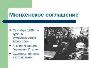Мюнхенское соглашение Сентябрь 1938 г. – курс на «умиротворение агрессора» Англи