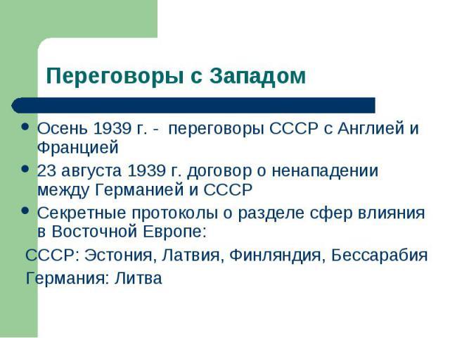 Переговоры с Западом Осень 1939 г. - переговоры СССР с Англией и Францией 23 августа 1939 г. договор о ненападении между Германией и СССР Секретные протоколы о разделе сфер влияния в Восточной Европе: СССР: Эстония, Латвия, Финляндия, Бессарабия Гер…