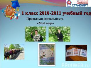 1 класс 2010-2011 учебный год Проектная деятельность «Мой мир»