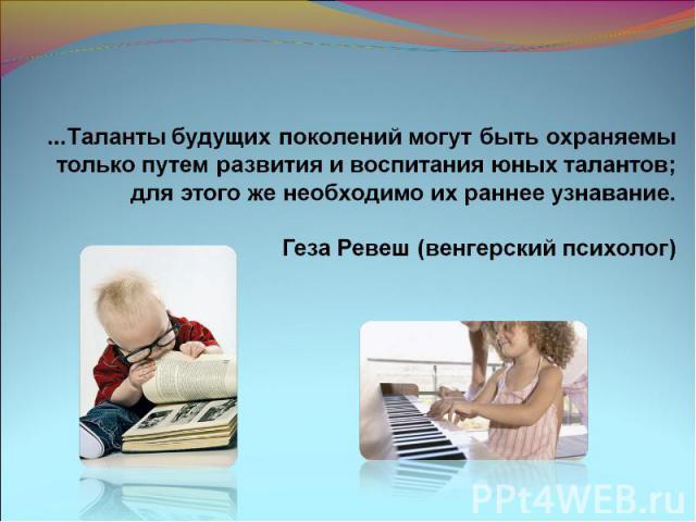 ...Таланты будущих поколений могут быть охраняемы только путем развития и воспитания юных талантов;     для этого же необходимо их раннее узнавание. Геза Ревеш (венгерский психолог)