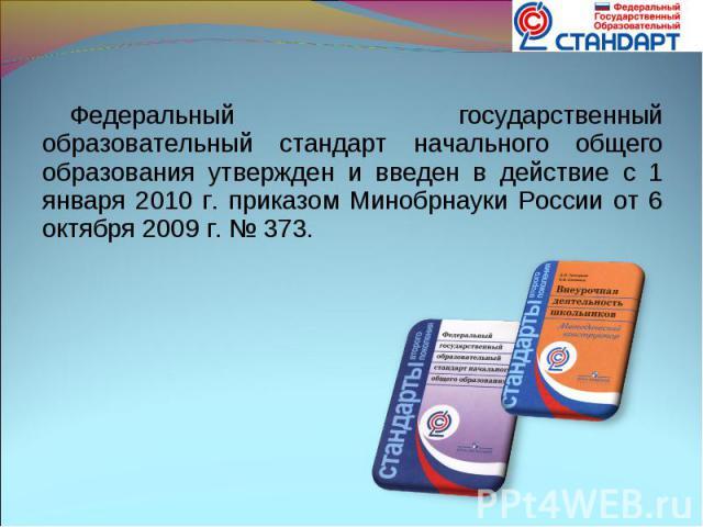 Федеральный государственный образовательный стандарт начального общего образования утвержден и введен в действие с 1 января 2010 г. приказом Минобрнауки России от 6 октября 2009 г. № 373.