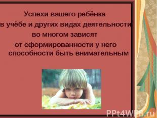 Успехи вашего ребёнка в учёбе и других видах деятельности во многом зависят от с