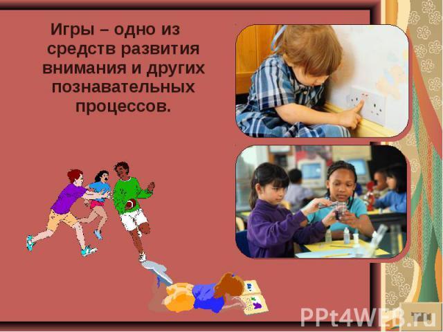 Игры – одно из средств развития внимания и других познавательных процессов.