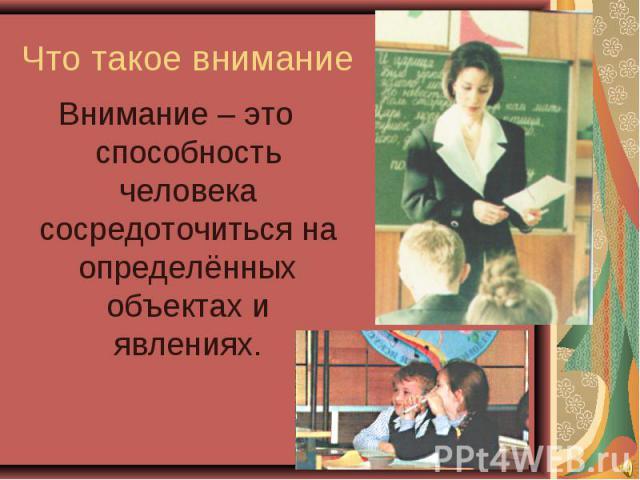 Что такое внимание Внимание – это способность человека сосредоточиться на определённых объектах и явлениях.