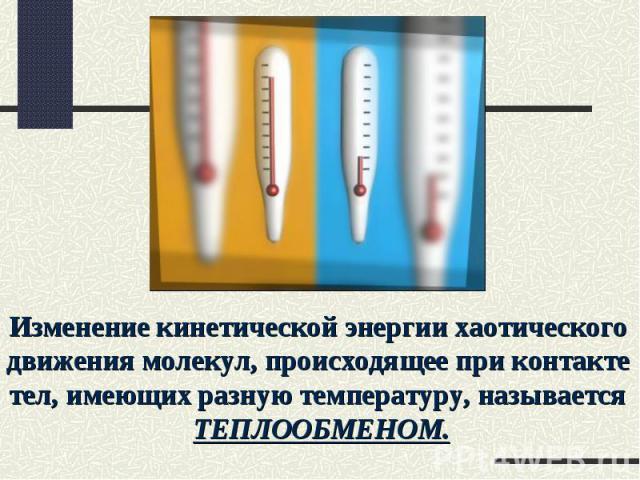 Изменение кинетической энергии хаотического движения молекул, происходящее при контакте тел, имеющих разную температуру, называется ТЕПЛООБМЕНОМ.