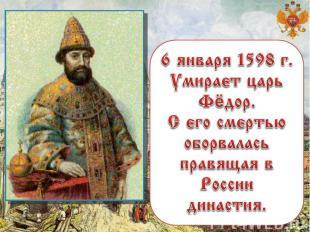6 января 1598 г. Умирает царь Фёдор. С его смертью оборвалась правящая в России
