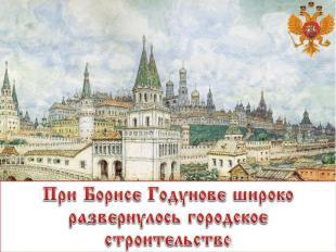 При Борисе Годунове широко развернулось городское строительство