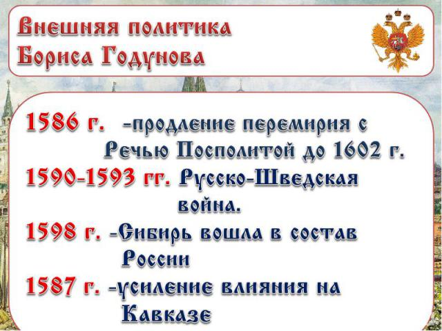 Внешняя политика Бориса Годунова 1586 г. -продление перемирия с Речью Посполитой до 1602 г. 1590-1593 гг. Русско-Шведская война. 1598 г. -Сибирь вошла в состав России 1587 г. -усиление влияния на Кавказе