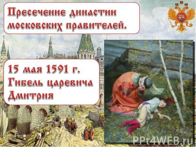 Пресечение династии московских правителей. 15 мая 1591 г. Гибель царевича Дмитрия