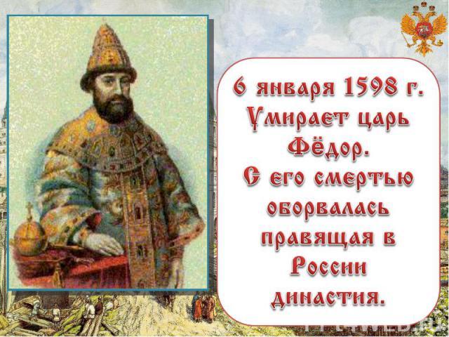 6 января 1598 г. Умирает царь Фёдор. С его смертью оборвалась правящая в России династия.