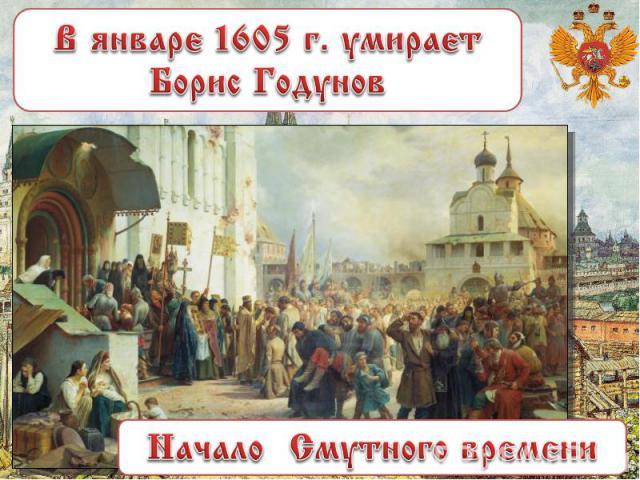 В январе 1605 г. умирает Борис Годунов Начало Смутного времени