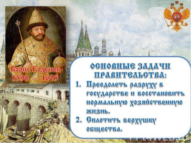 ОСНОВНЫЕ ЗАДАЧИ ПРАВИТЕЛЬСТВА: Преодолеть разруху в государстве и восстановить нормальную хозяйственную жизнь. Сплотить верхушку общества. Борис Годунов 1598 — 1605