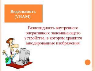 Видеопамять (VRAM) Разновидность внутреннего оперативного запоминающего устройст