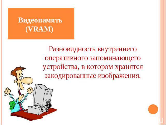 Видеопамять (VRAM) Разновидность внутреннего оперативного запоминающего устройства, в котором хранятся закодированные изображения.