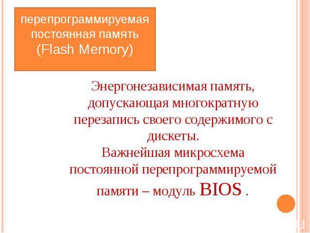 перепрограммируемая постоянная память (Flash Memory) Энергонезависимая память, допускающая многократную перезапись своего содержимого с дискеты. Важнейшая микросхема постоянной перепрограммируемой памяти – модуль BIOS .
