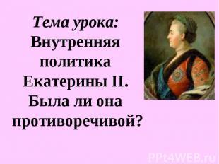 Тема урока: Внутренняя политика Екатерины II. Была ли она противоречивой?