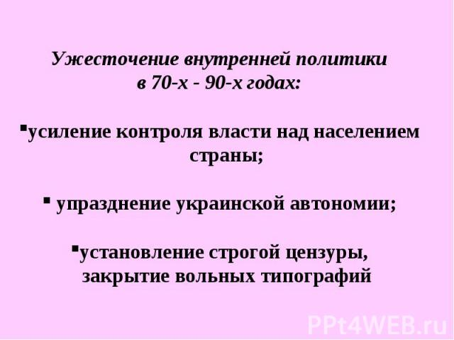 Ужесточение внутренней политики в 70-х - 90-х годах: усиление контроля власти над населением страны; упразднение украинской автономии; установление строгой цензуры, закрытие вольных типографий