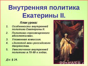Внутренняя политика Екатерины II План урока: Особенности внутренней политики Ека