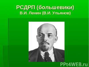 РСДРП (большевики) В.И. Ленин (В.И. Ульянов)