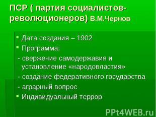 ПСР ( партия социалистов-революционеров) В.М.Чернов Дата создания – 1902 Програм