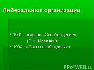 Либеральные организации 1902 – журнал «Освобождение» (П.Н. Милюков) 1904 - «Союз