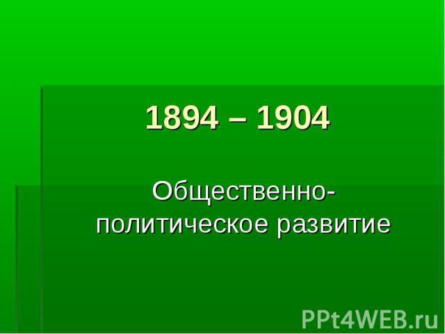 1894 – 1904 Общественно- политическое развитие