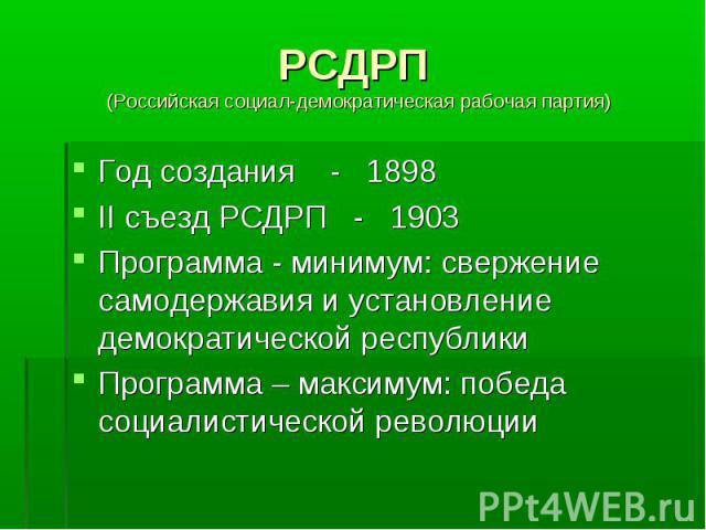 РСДРП (Российская социал-демократическая рабочая партия) Год создания - 1898 II съезд РСДРП - 1903 Программа - минимум: свержение самодержавия и установление демократической республики Программа – максимум: победа социалистической революции