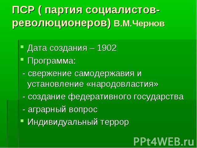 ПСР ( партия социалистов-революционеров) В.М.Чернов Дата создания – 1902 Программа: - свержение самодержавия и установление «народовластия» - создание федеративного государства - аграрный вопрос Индивидуальный террор
