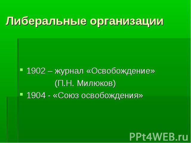 Либеральные организации 1902 – журнал «Освобождение» (П.Н. Милюков) 1904 - «Союз освобождения»