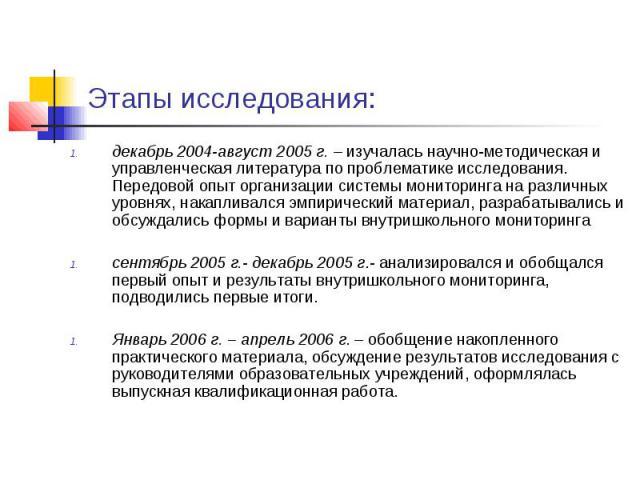 Этапы исследования: декабрь 2004-август 2005 г. – изучалась научно-методическая и управленческая литература по проблематике исследования. Передовой опыт организации системы мониторинга на различных уровнях, накапливался эмпирический материал, разраб…