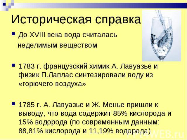 Историческая справка До XVIII века вода считалась неделимым веществом 1783 г. французский химик А. Лавуазье и физик П.Лаплас синтезировали воду из «горючего воздуха» 1785 г. А. Лавуазье и Ж. Менье пришли к выводу, что вода содержит 85% кислорода и 1…