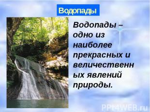 Водопады Водопады – одно из наиболее прекрасных и величественных явлений природы