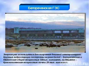 Белореченская ГЭС Энергия рек используется для получения дешевой электроэнергии.