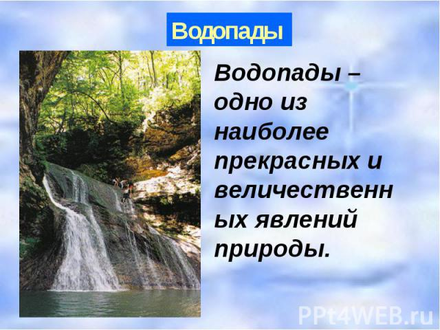 Водопады Водопады – одно из наиболее прекрасных и величественных явлений природы.