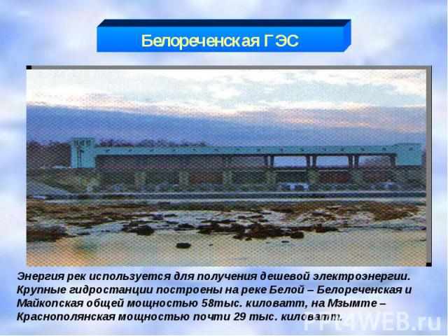 Белореченская ГЭС Энергия рек используется для получения дешевой электроэнергии. Крупные гидростанции построены на реке Белой – Белореченская и Майкопская общей мощностью 58тыс. киловатт, на Мзымте – Краснополянская мощностью почти 29 тыс. киловатт.