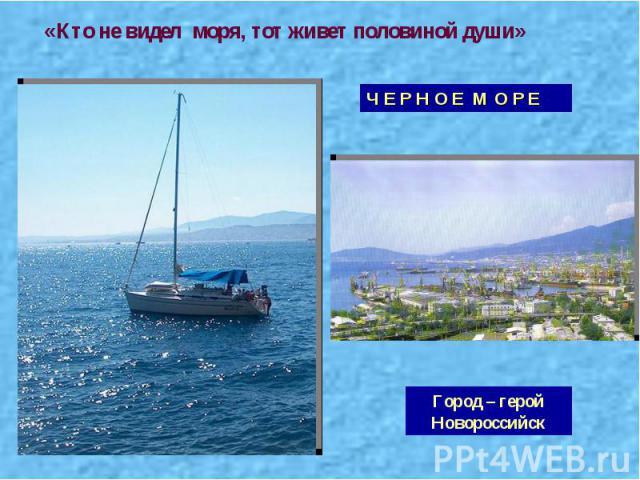 «Кто не видел моря, тот живет половиной души» Ч Е Р Н О Е М О Р Е Город – герой Новороссийск