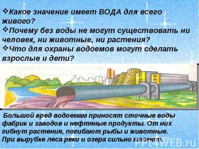Какое значение имеет ВОДА для всего живого? Почему без воды не могут существовать ни человек, ни животные, ни растения? Что для охраны водоемов могут сделать взрослые и дети? Большой вред водоемам приносят сточные воды фабрик и заводов и нефтяные пр…